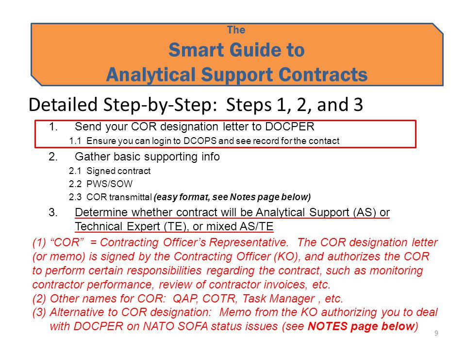 The Smart Guide to Analytical Support Contracts Detailed Step-by-Step: Steps 1, 2, and 3 1.Send your COR designation letter to DOCPER 1.1 Ensure you can login to DCOPS and see record for the contact 2.Gather basic supporting info 2.1 Signed contract 2.2 PWS/SOW 2.3 COR transmittal (easy format, see Notes page below) 3.Determine whether contract will be Analytical Support (AS) or Technical Expert (TE), or mixed AS/TE 9 (1) COR = Contracting Officer's Representative.