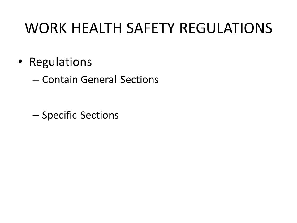 WORK HEALTH SAFETY REGULATIONS Regulations – Contain General Sections – Specific Sections