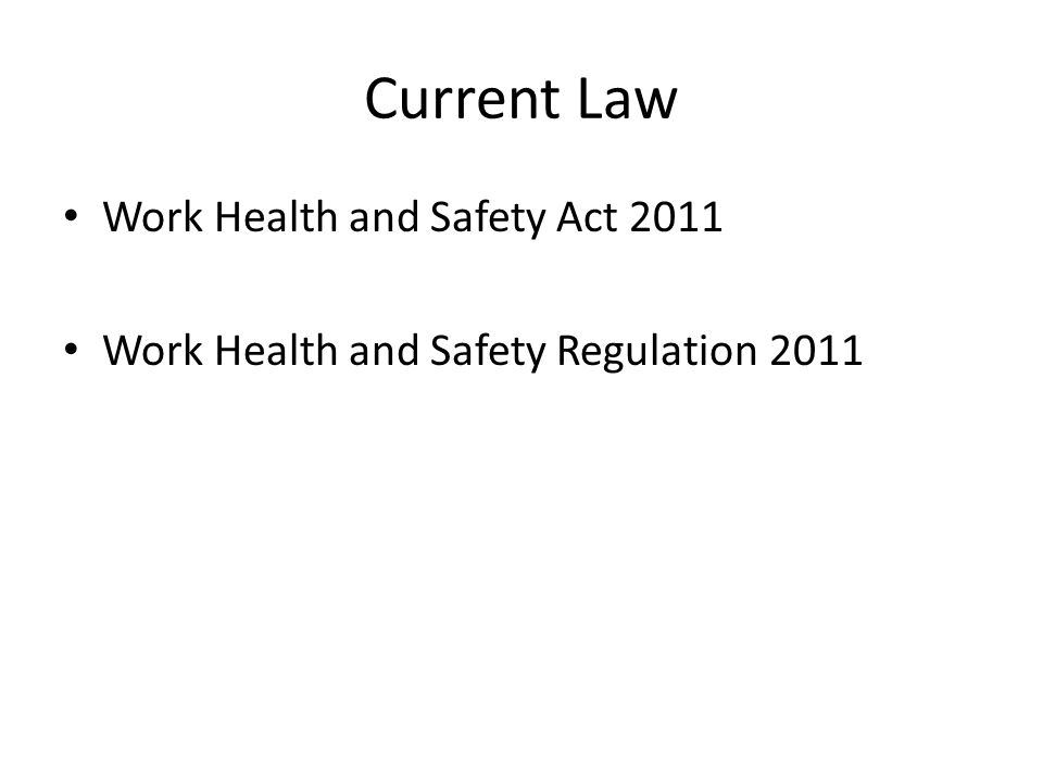 Current Law Work Health and Safety Act 2011 Work Health and Safety Regulation 2011