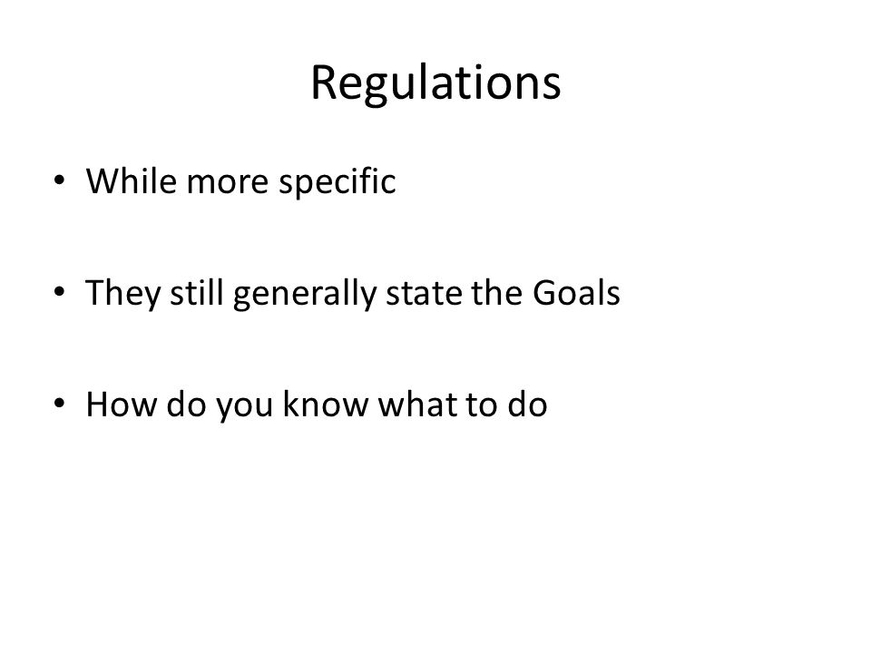 Regulations While more specific They still generally state the Goals How do you know what to do