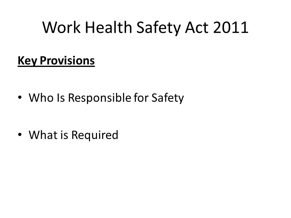 Work Health Safety Act 2011 Key Provisions Who Is Responsible for Safety What is Required