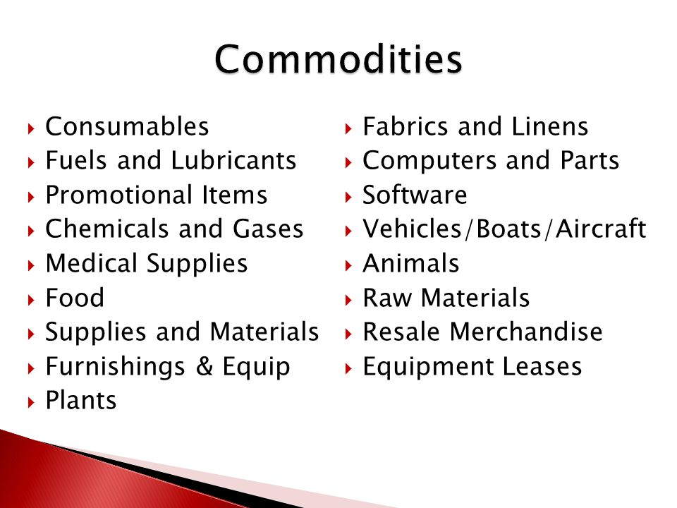  Consumables  Fuels and Lubricants  Promotional Items  Chemicals and Gases  Medical Supplies  Food  Supplies and Materials  Furnishings & Equip  Plants  Fabrics and Linens  Computers and Parts  Software  Vehicles/Boats/Aircraft  Animals  Raw Materials  Resale Merchandise  Equipment Leases