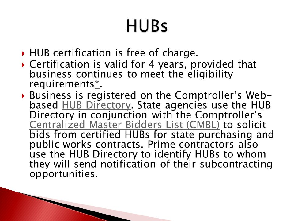 Certification Agreements Texas-based minority and woman-owned businesses who are certified with an organization listed below may automatically receive HUB certification if: the certifying entity determines that the business is HUB-eligible, and the certifying entity submits the business´ information to the Statewide HUB Program for approval and inclusion in the HUB Directory.HUB Directory City of Austin City of Houston Dallas/Fort Worth Minority Supplier Development Council El Paso Hispanic Chamber of Commerce Houston Minority Supplier Development Council South Central Texas Regional Certification Agency Southwest Minority Supplier Development Council Texas Department of Transportation Women s Business Council - Southwest Women s Business Enterprise Alliance