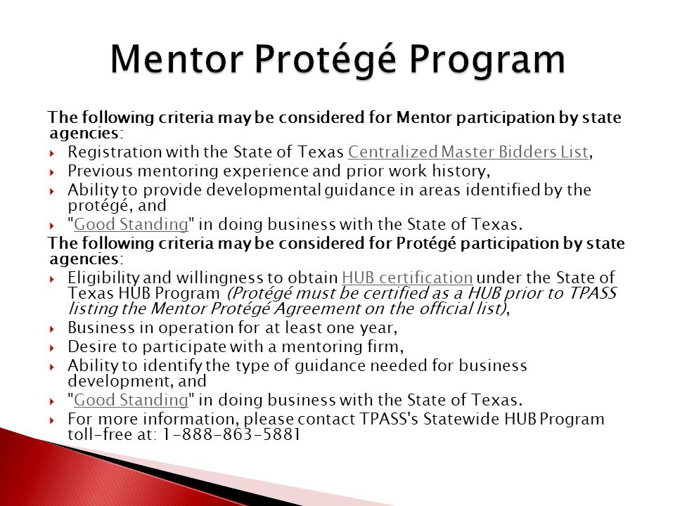 The following criteria may be considered for Mentor participation by state agencies:  Registration with the State of Texas Centralized Master Bidders List,Centralized Master Bidders List  Previous mentoring experience and prior work history,  Ability to provide developmental guidance in areas identified by the protégé, and  Good Standing in doing business with the State of Texas.Good Standing The following criteria may be considered for Protégé participation by state agencies:  Eligibility and willingness to obtain HUB certification under the State of Texas HUB Program (Protégé must be certified as a HUB prior to TPASS listing the Mentor Protégé Agreement on the official list),HUB certification  Business in operation for at least one year,  Desire to participate with a mentoring firm,  Ability to identify the type of guidance needed for business development, and  Good Standing in doing business with the State of Texas.Good Standing  For more information, please contact TPASS s Statewide HUB Program toll-free at: 1-888-863-5881
