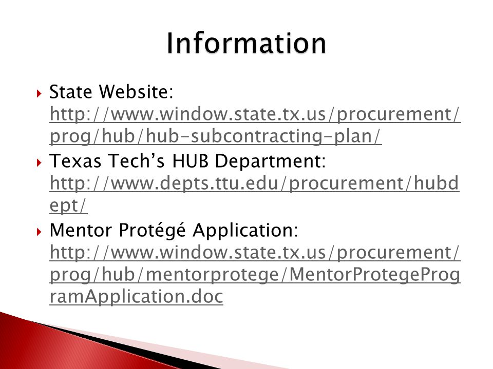  State Website: http://www.window.state.tx.us/procurement/ prog/hub/hub-subcontracting-plan/ http://www.window.state.tx.us/procurement/ prog/hub/hub-subcontracting-plan/  Texas Tech's HUB Department: http://www.depts.ttu.edu/procurement/hubd ept/ http://www.depts.ttu.edu/procurement/hubd ept/  Mentor Protégé Application: http://www.window.state.tx.us/procurement/ prog/hub/mentorprotege/MentorProtegeProg ramApplication.doc http://www.window.state.tx.us/procurement/ prog/hub/mentorprotege/MentorProtegeProg ramApplication.doc