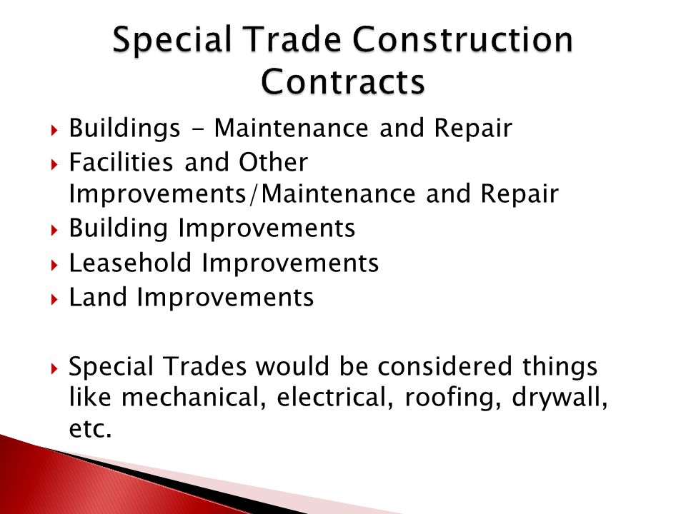  Buildings - Maintenance and Repair  Facilities and Other Improvements/Maintenance and Repair  Building Improvements  Leasehold Improvements  Land Improvements  Special Trades would be considered things like mechanical, electrical, roofing, drywall, etc.