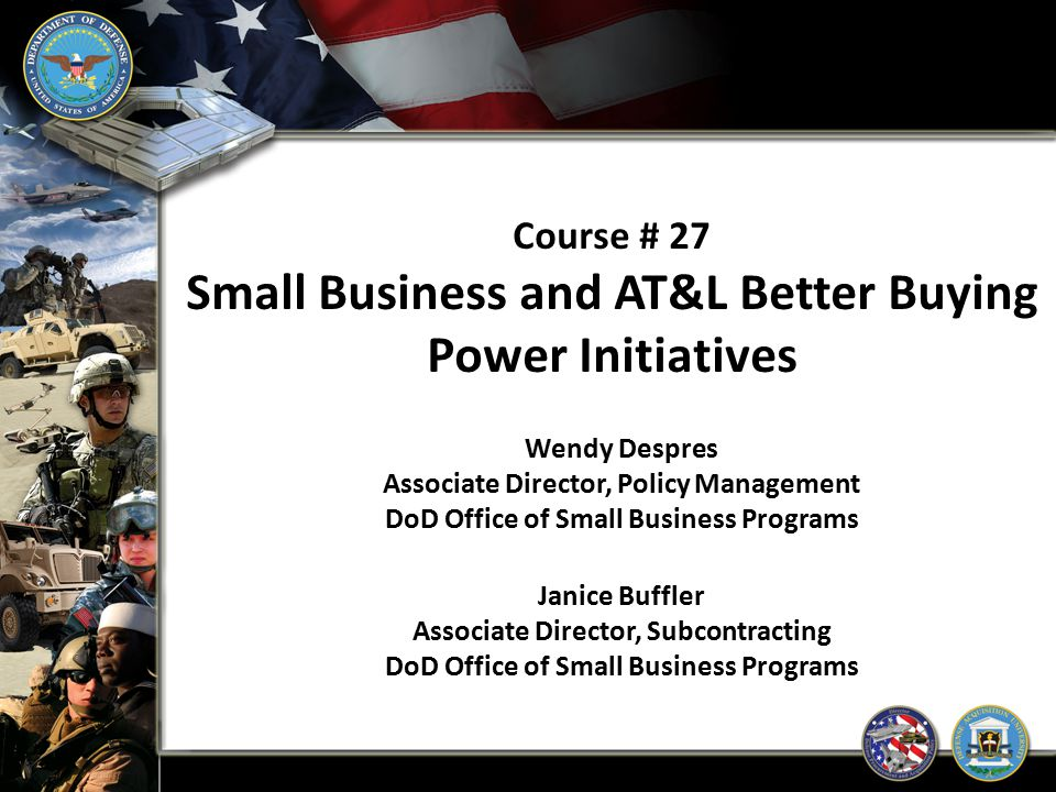 Course # 27 Small Business and AT&L Better Buying Power Initiatives Wendy Despres Associate Director, Policy Management DoD Office of Small Business P