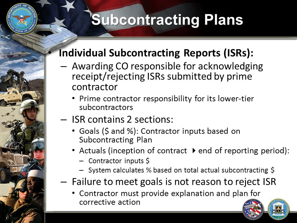 Subcontracting Plans Individual Subcontracting Reports (ISRs): – Awarding CO responsible for acknowledging receipt/rejecting ISRs submitted by prime c