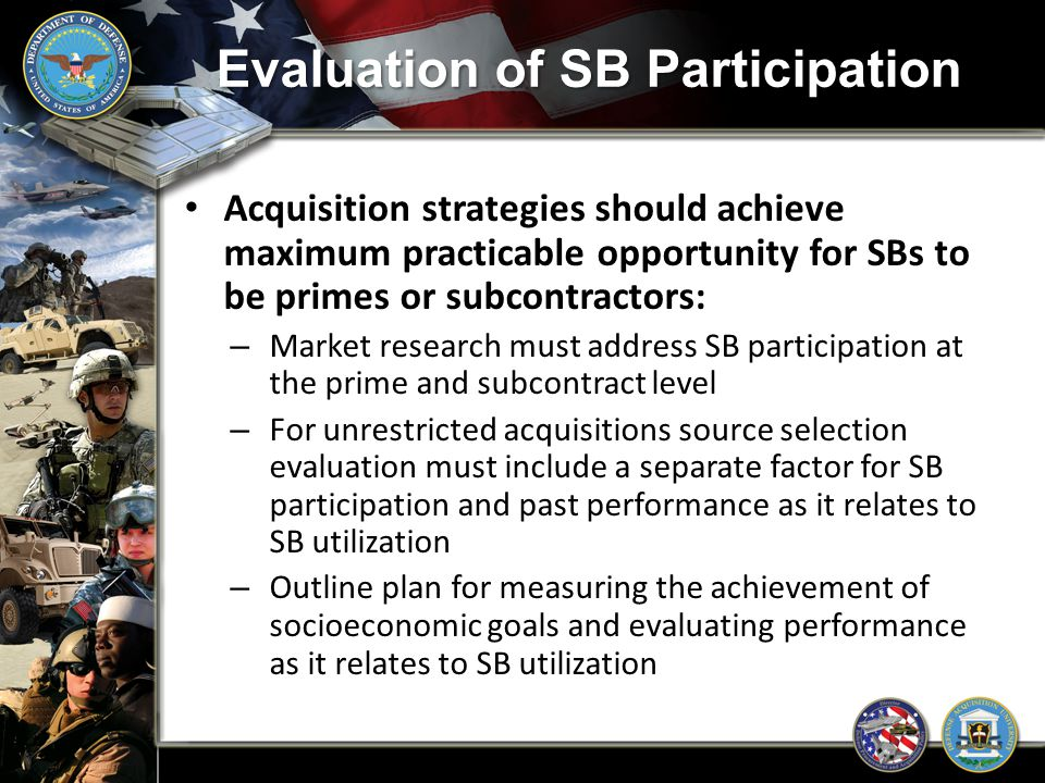 Evaluation of SB Participation Acquisition strategies should achieve maximum practicable opportunity for SBs to be primes or subcontractors: – Market