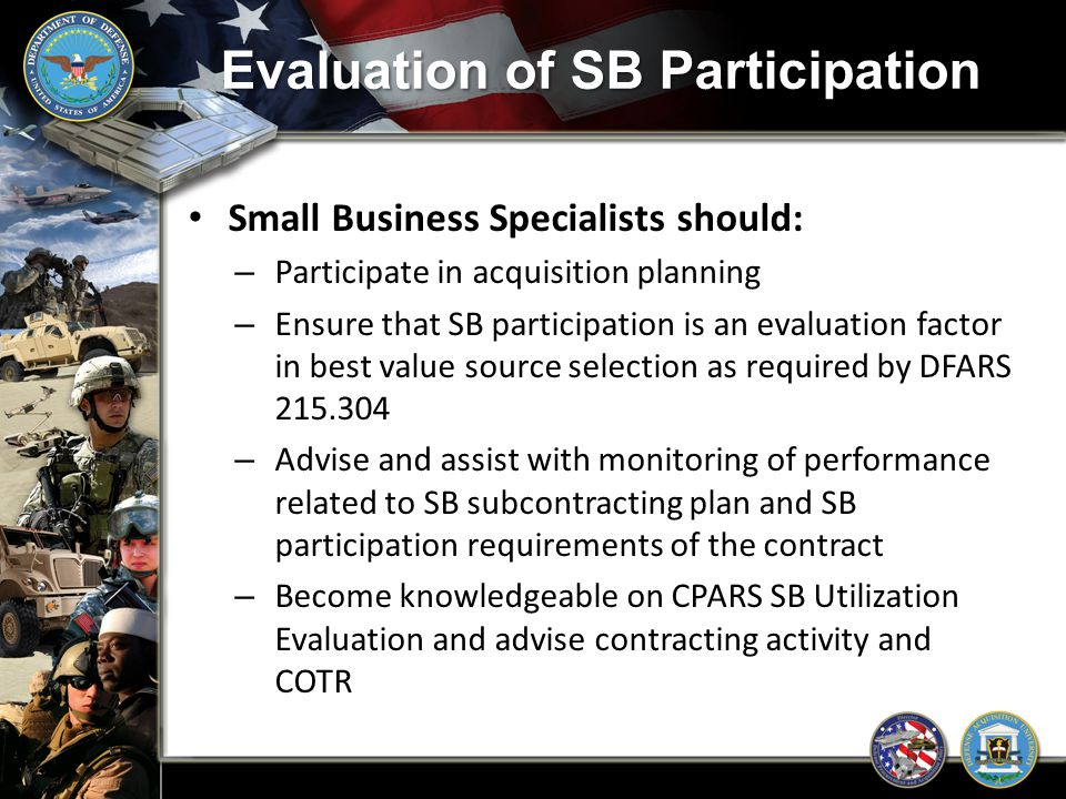Evaluation of SB Participation Small Business Specialists should: – Participate in acquisition planning – Ensure that SB participation is an evaluatio