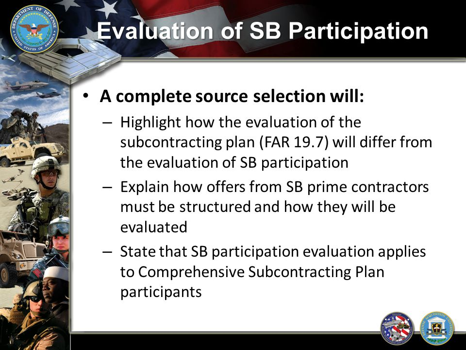 Evaluation of SB Participation A complete source selection will: – Highlight how the evaluation of the subcontracting plan (FAR 19.7) will differ from