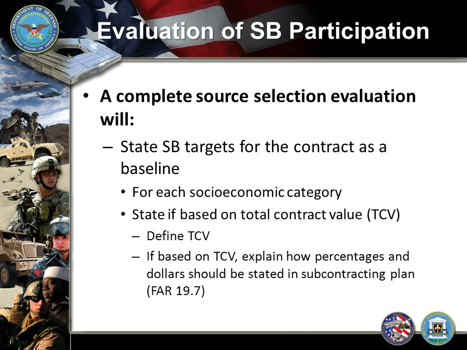 Evaluation of SB Participation A complete source selection evaluation will: – State SB targets for the contract as a baseline For each socioeconomic c