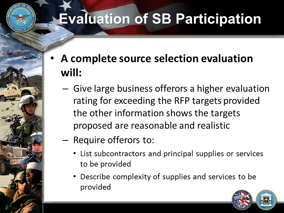 Evaluation of SB Participation A complete source selection evaluation will: – Give large business offerors a higher evaluation rating for exceeding th