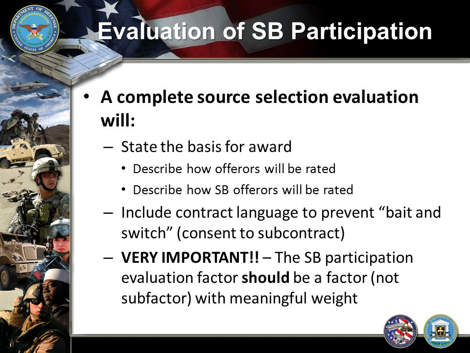 Evaluation of SB Participation A complete source selection evaluation will: – State the basis for award Describe how offerors will be rated Describe h