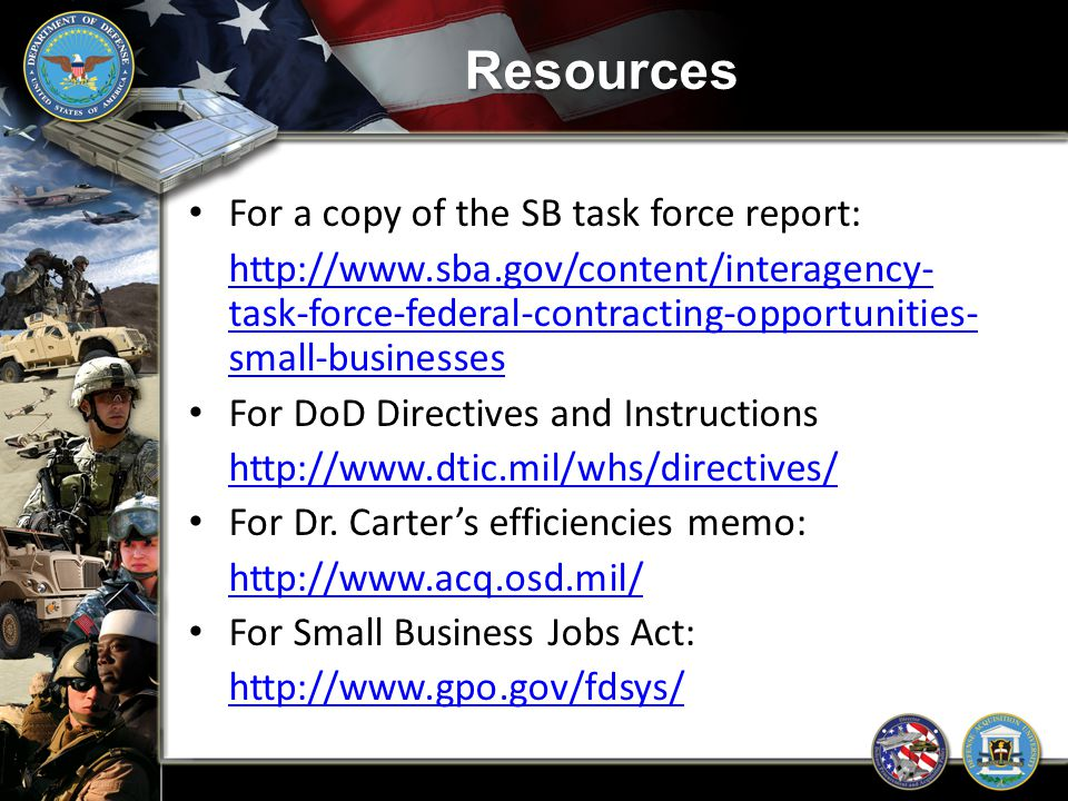 Resources For a copy of the SB task force report: http://www.sba.gov/content/interagency- task-force-federal-contracting-opportunities- small-business