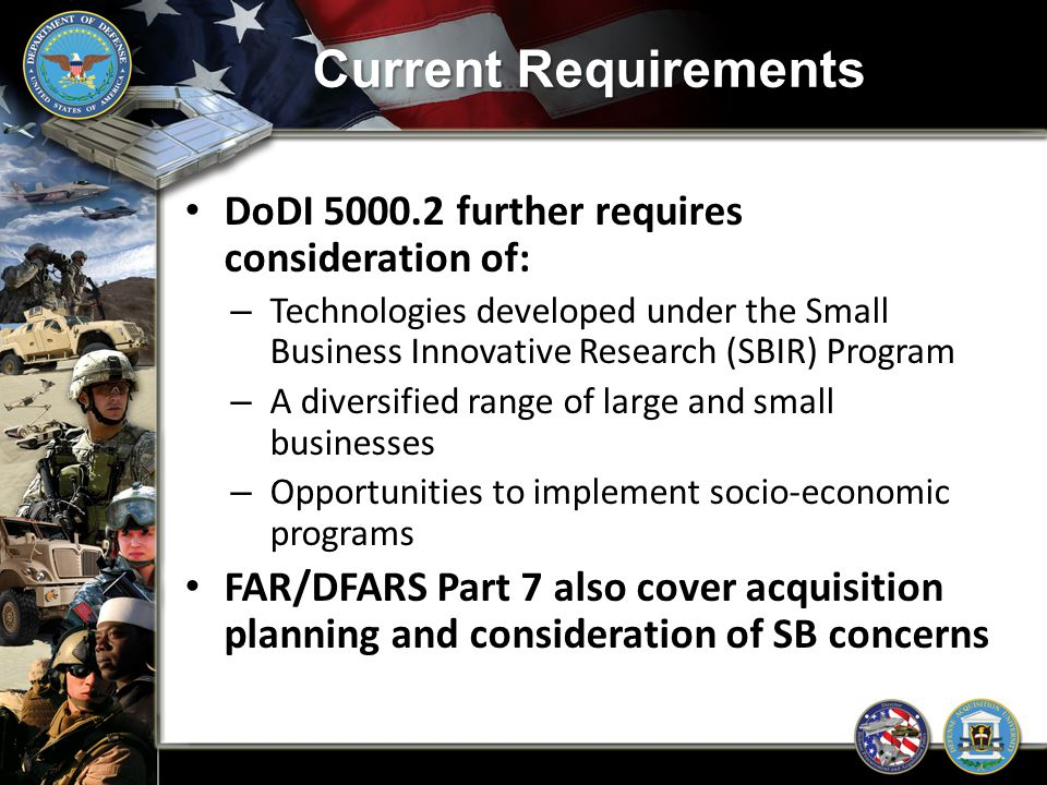 Current Requirements Understand Defense Acquisition Guidebook, Chapter 2 – Acquisition Program Baselines, Technology Development Strategies, and Acquisition Strategies – Paragraphs 2.2.10 and 2.3.10 cover SBIR program and small business participation – DoD OSBP is a reviewer of Technology Development Strategy and Acquisition Strategy documents requiring DoD level approval