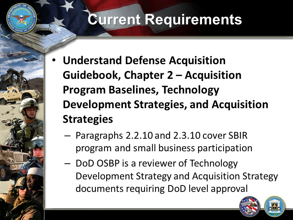 Current Requirements Acquisition strategy reviews look for : – Market research completed – If SBs will perform any prime contracts under program and why or why not – If SB participation is maximized through subcontracting – If SBIR technologies were considered/will be used in the program SMALL BUSINESS SPECIALIST MUST GET INVOLVED EARLY IN THE ACQUISITION PLANNING PROCESS