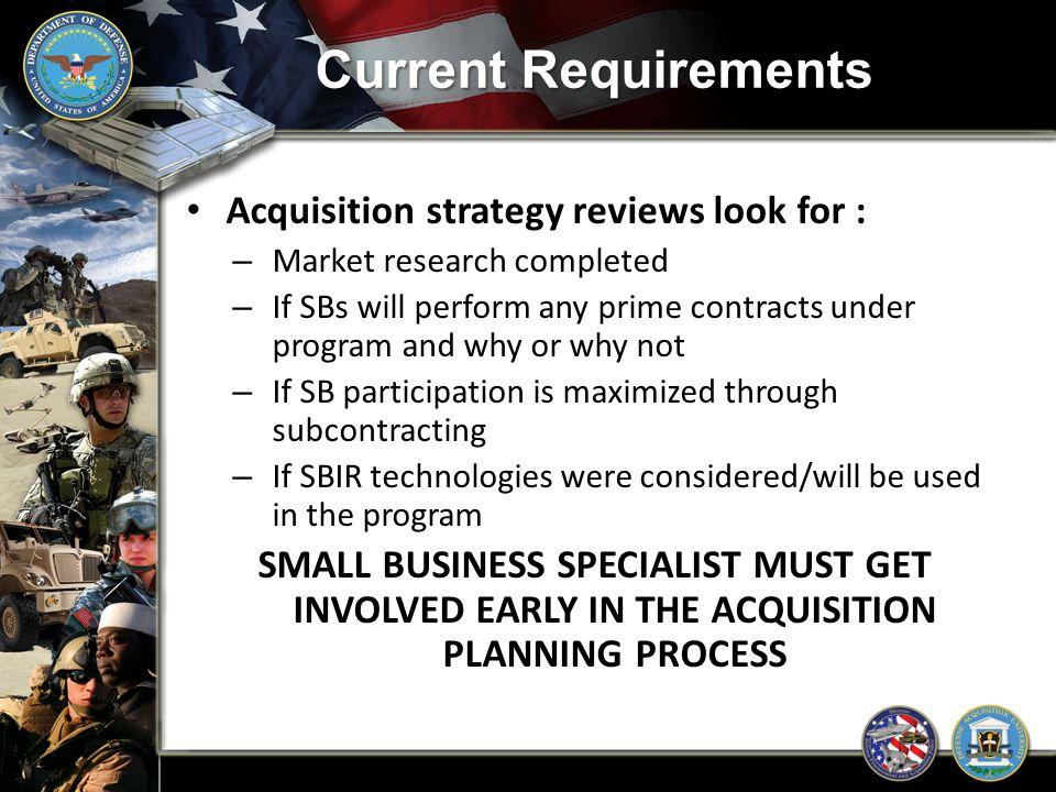 Current Requirements Acquisition strategy reviews look for : – Market research completed – If SBs will perform any prime contracts under program and w