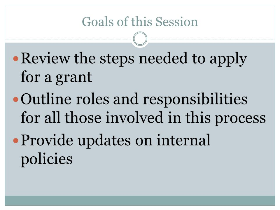 Goals of this Session Review the steps needed to apply for a grant Outline roles and responsibilities for all those involved in this process Provide u