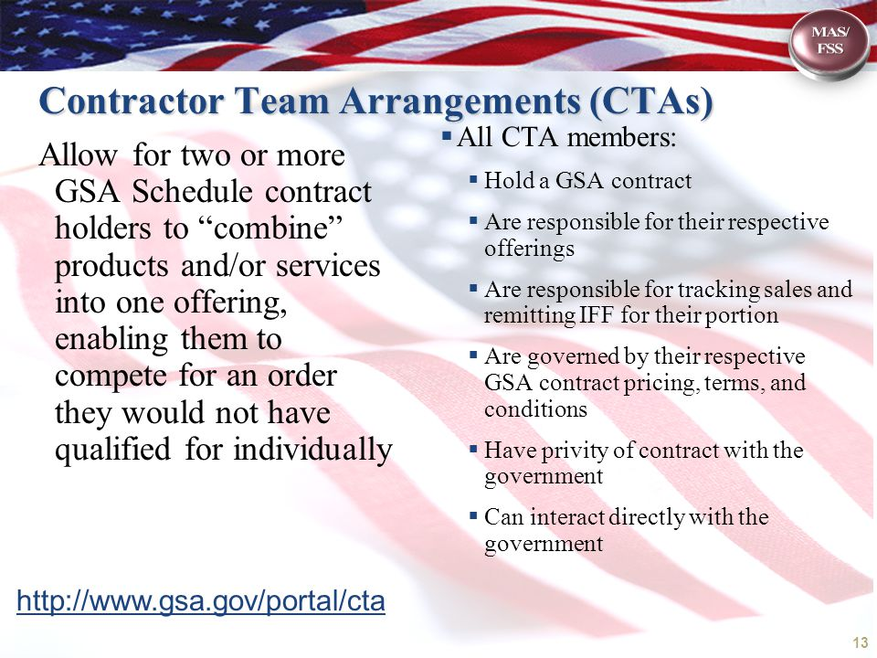 Contractor Team Arrangements (CTAs) Allow for two or more GSA Schedule contract holders to combine products and/or services into one offering, enabling them to compete for an order they would not have qualified for individually  All CTA members:  Hold a GSA contract  Are responsible for their respective offerings  Are responsible for tracking sales and remitting IFF for their portion  Are governed by their respective GSA contract pricing, terms, and conditions  Have privity of contract with the government  Can interact directly with the government 13 http://www.gsa.gov/portal/cta