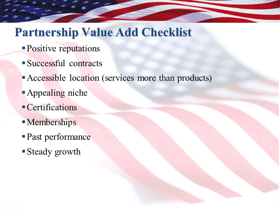 Partnership Value Add Checklist  Positive reputations  Successful contracts  Accessible location (services more than products)  Appealing niche  Certifications  Memberships  Past performance  Steady growth