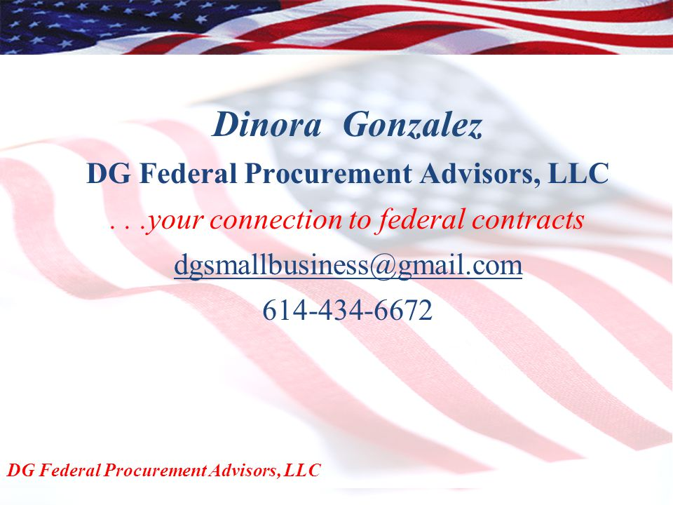 Dinora Gonzalez DG Federal Procurement Advisors, LLC...your connection to federal contracts dgsmallbusiness@gmail.com 614-434-6672 DG Federal Procurement Advisors, LLC