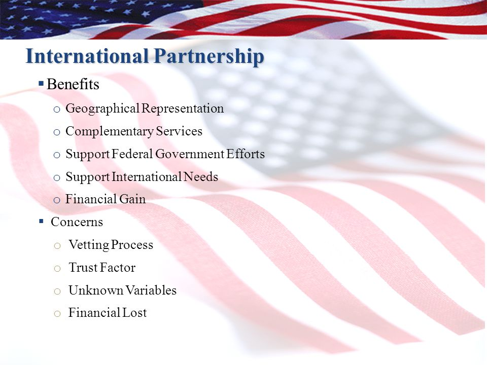 22 International Partnership  Benefits o Geographical Representation o Complementary Services o Support Federal Government Efforts o Support Internat