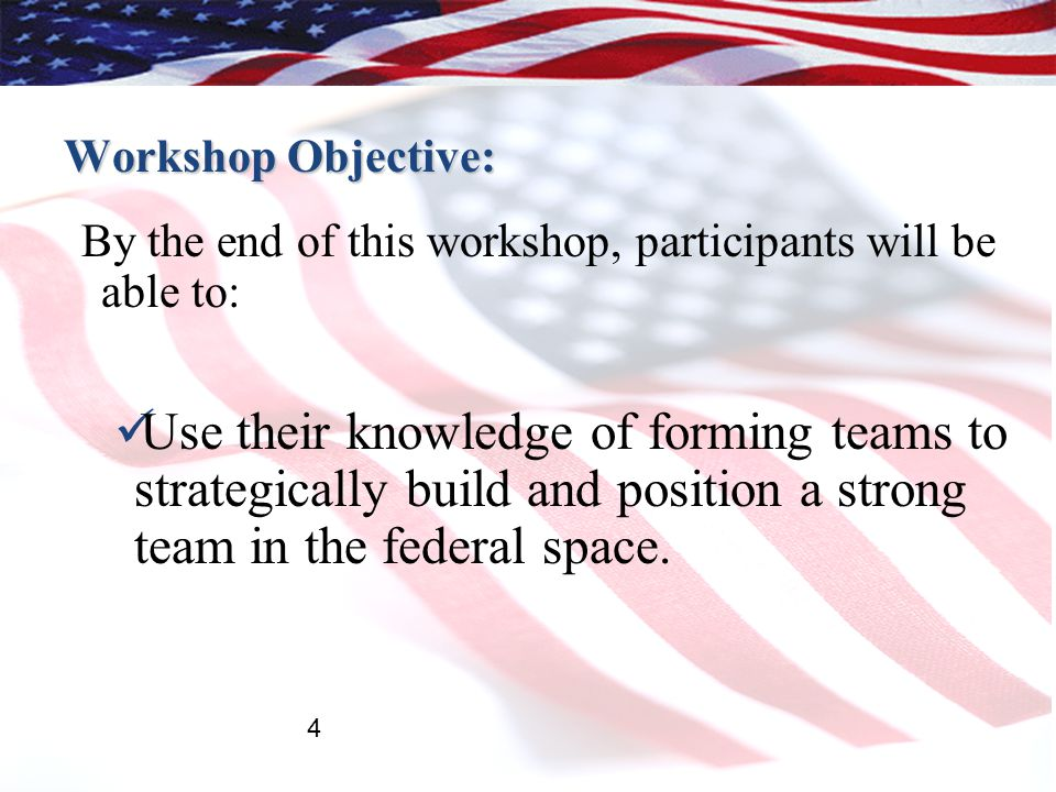 Workshop Objective: By the end of this workshop, participants will be able to: Use their knowledge of forming teams to strategically build and position a strong team in the federal space.