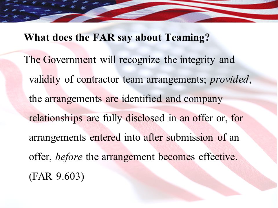What does the FAR say about Teaming? The Government will recognize the integrity and validity of contractor team arrangements; provided, the arrangeme