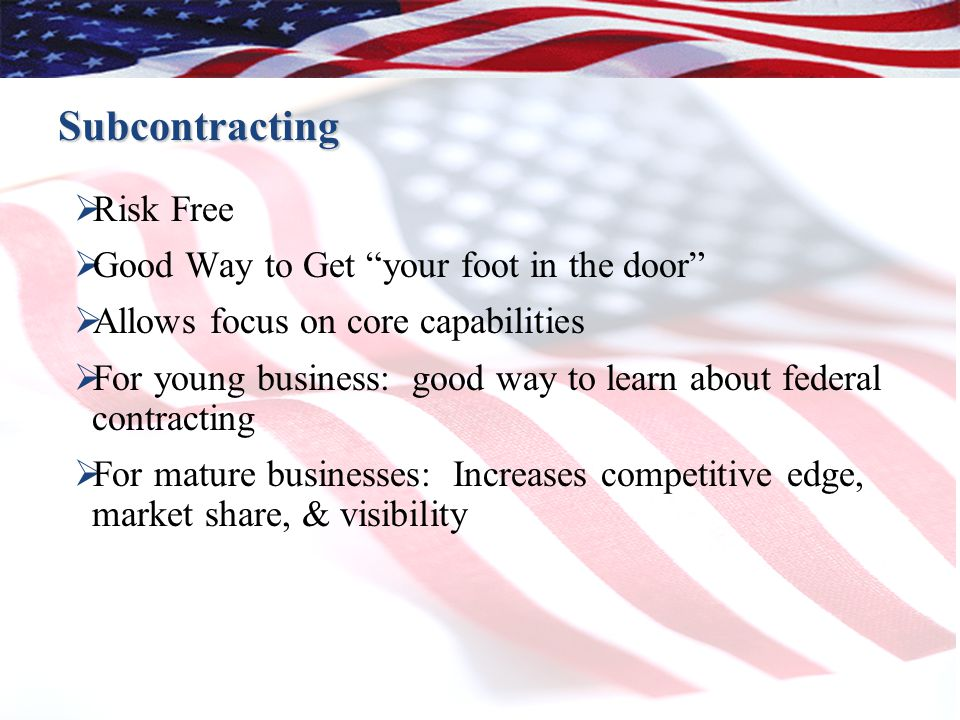 Subcontracting  Risk Free  Good Way to Get your foot in the door  Allows focus on core capabilities  For young business: good way to learn about federal contracting  For mature businesses: Increases competitive edge, market share, & visibility