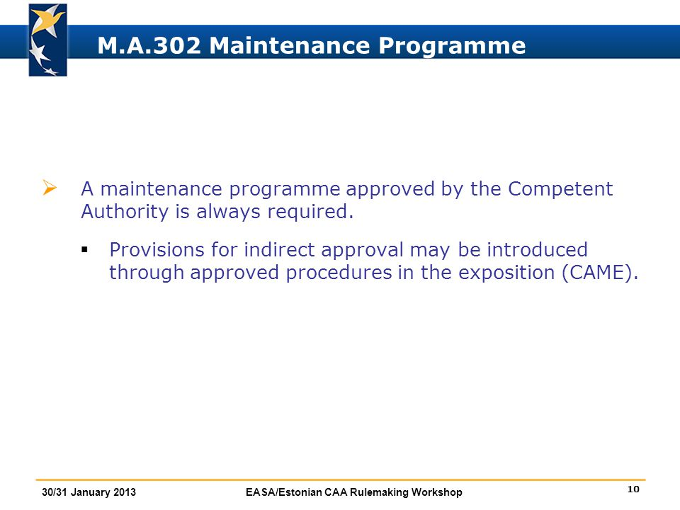 10 30/31 January 2013EASA/Estonian CAA Rulemaking Workshop M.A.302 Maintenance Programme  A maintenance programme approved by the Competent Authority