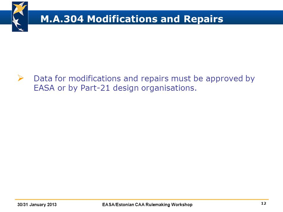 12 30/31 January 2013EASA/Estonian CAA Rulemaking Workshop M.A.304 Modifications and Repairs  Data for modifications and repairs must be approved by
