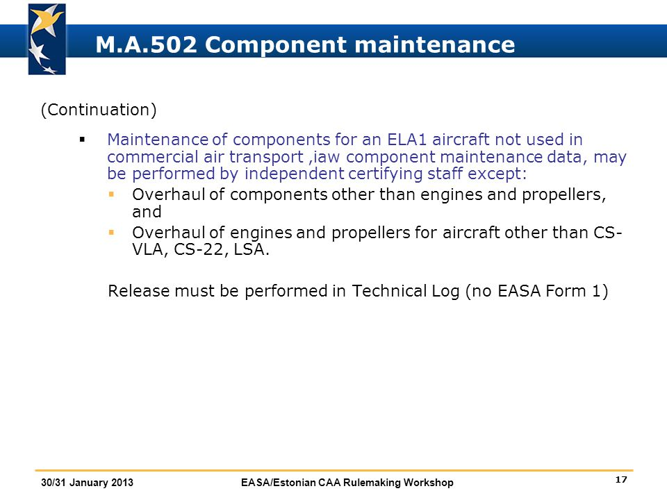 17 30/31 January 2013EASA/Estonian CAA Rulemaking Workshop M.A.502 Component maintenance (Continuation)  Maintenance of components for an ELA1 aircra