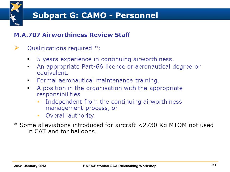 24 30/31 January 2013EASA/Estonian CAA Rulemaking Workshop Subpart G: CAMO - Personnel M.A.707 Airworthiness Review Staff  Qualifications required *: