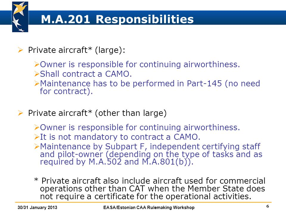 6 30/31 January 2013EASA/Estonian CAA Rulemaking Workshop M.A.201 Responsibilities  Private aircraft* (large):  Owner is responsible for continuing