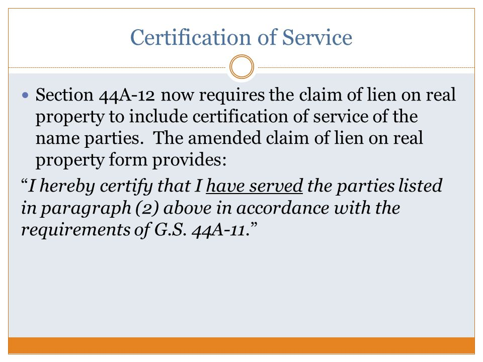 Certification of Service Section 44A-12 now requires the claim of lien on real property to include certification of service of the name parties.
