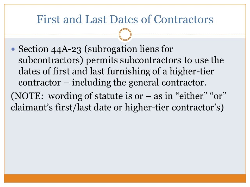 First and Last Dates of Contractors Section 44A-23 (subrogation liens for subcontractors) permits subcontractors to use the dates of first and last furnishing of a higher-tier contractor – including the general contractor.