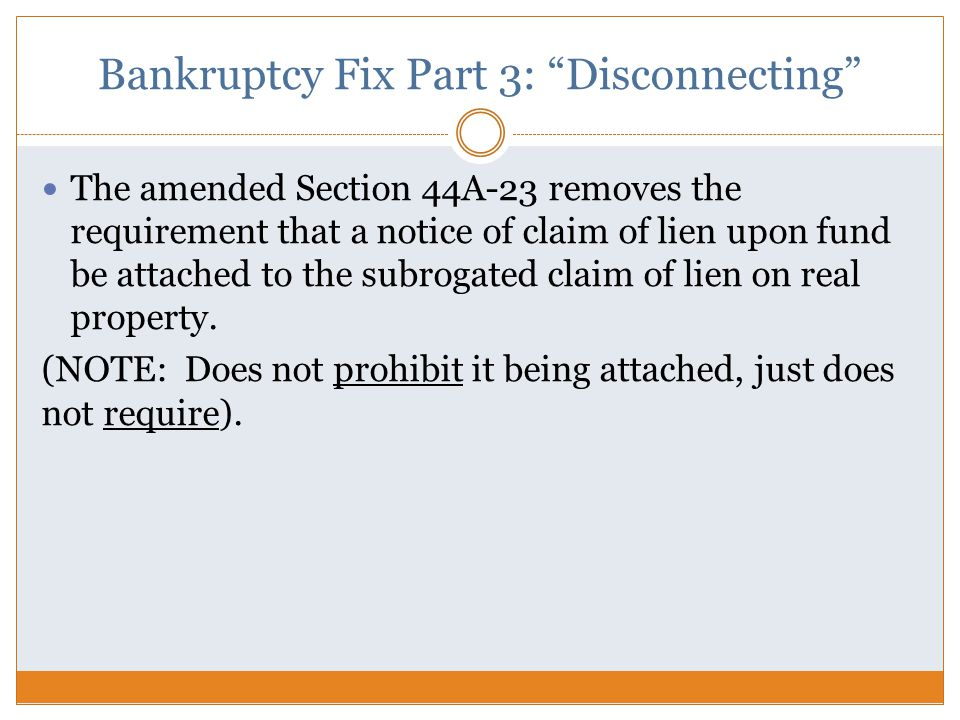 Bankruptcy Fix Part 3: Disconnecting The amended Section 44A-23 removes the requirement that a notice of claim of lien upon fund be attached to the subrogated claim of lien on real property.