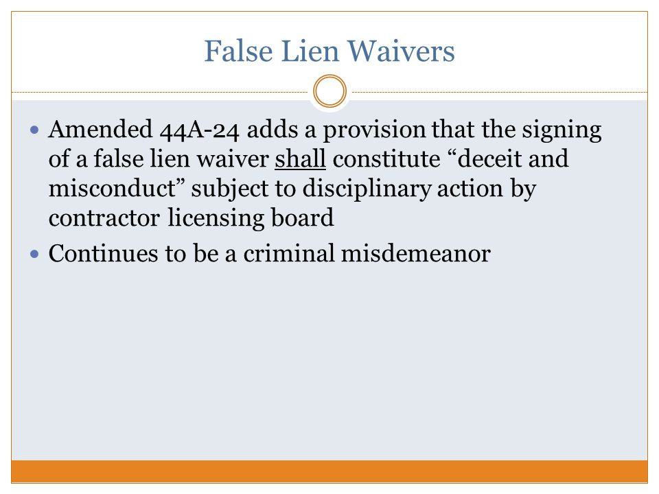 False Lien Waivers Amended 44A-24 adds a provision that the signing of a false lien waiver shall constitute deceit and misconduct subject to disciplinary action by contractor licensing board Continues to be a criminal misdemeanor