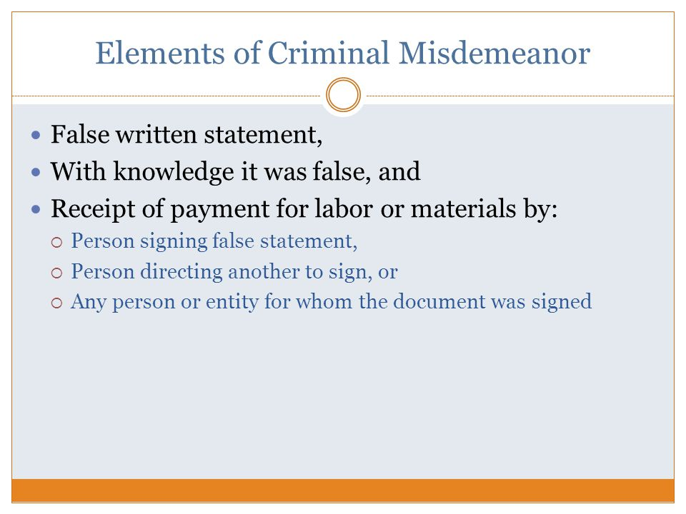 Elements of Criminal Misdemeanor False written statement, With knowledge it was false, and Receipt of payment for labor or materials by:  Person signing false statement,  Person directing another to sign, or  Any person or entity for whom the document was signed