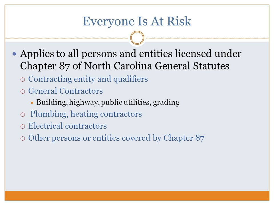 Everyone Is At Risk Applies to all persons and entities licensed under Chapter 87 of North Carolina General Statutes  Contracting entity and qualifiers  General Contractors  Building, highway, public utilities, grading  Plumbing, heating contractors  Electrical contractors  Other persons or entities covered by Chapter 87