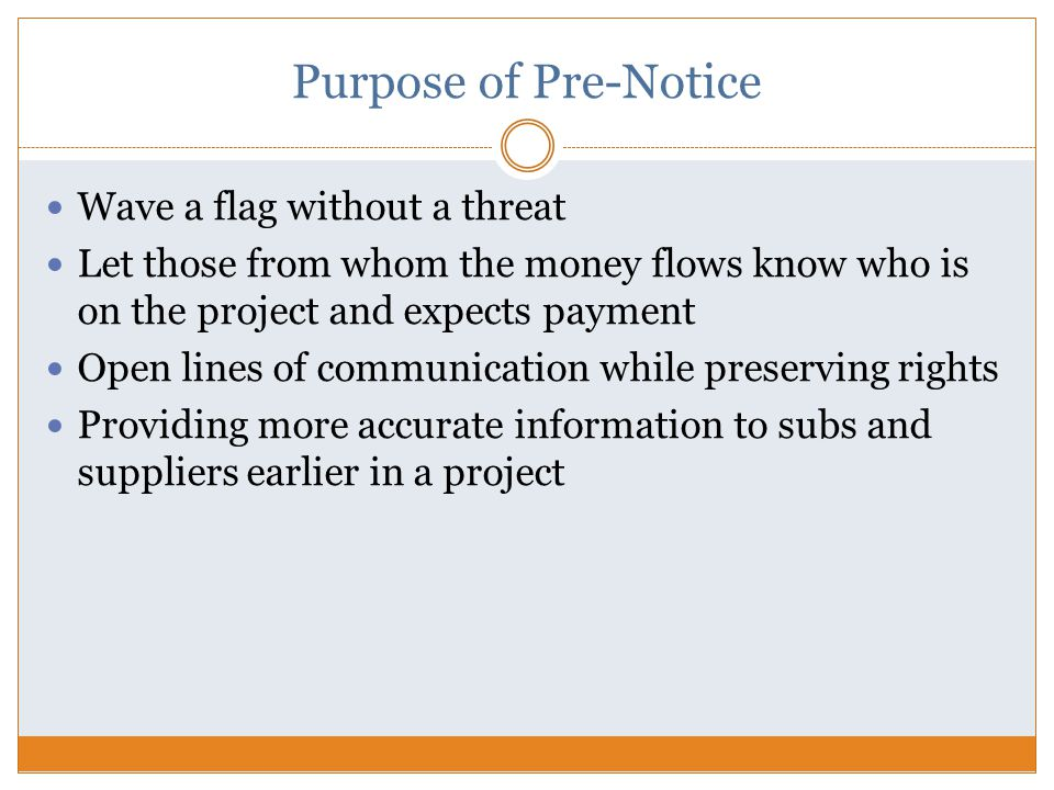 Purpose of Pre-Notice Wave a flag without a threat Let those from whom the money flows know who is on the project and expects payment Open lines of communication while preserving rights Providing more accurate information to subs and suppliers earlier in a project