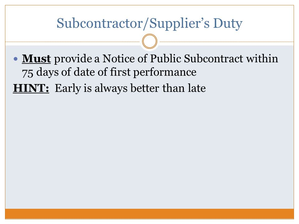 Subcontractor/Supplier's Duty Must provide a Notice of Public Subcontract within 75 days of date of first performance HINT: Early is always better than late