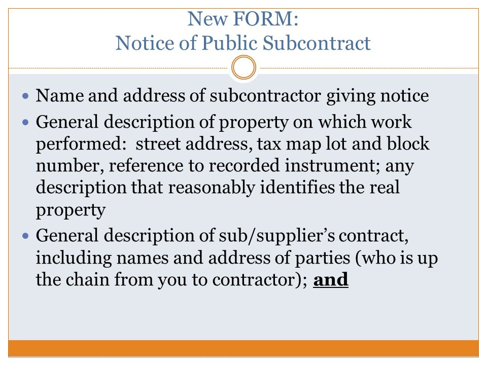 New FORM: Notice of Public Subcontract Name and address of subcontractor giving notice General description of property on which work performed: street address, tax map lot and block number, reference to recorded instrument; any description that reasonably identifies the real property General description of sub/supplier's contract, including names and address of parties (who is up the chain from you to contractor); and