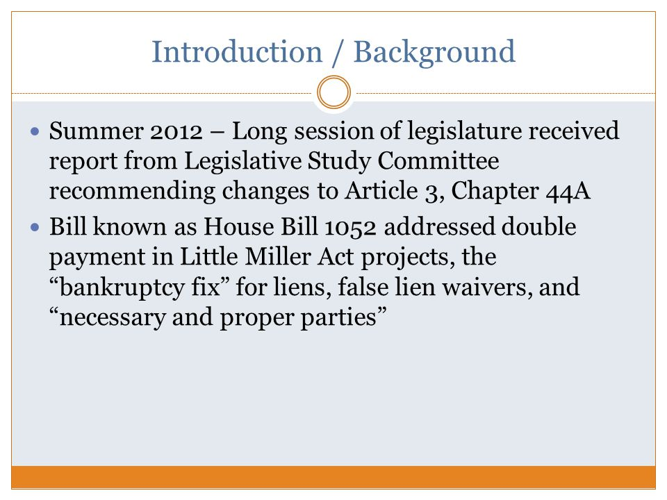 Introduction / Background Summer 2012 – Long session of legislature received report from Legislative Study Committee recommending changes to Article 3, Chapter 44A Bill known as House Bill 1052 addressed double payment in Little Miller Act projects, the bankruptcy fix for liens, false lien waivers, and necessary and proper parties