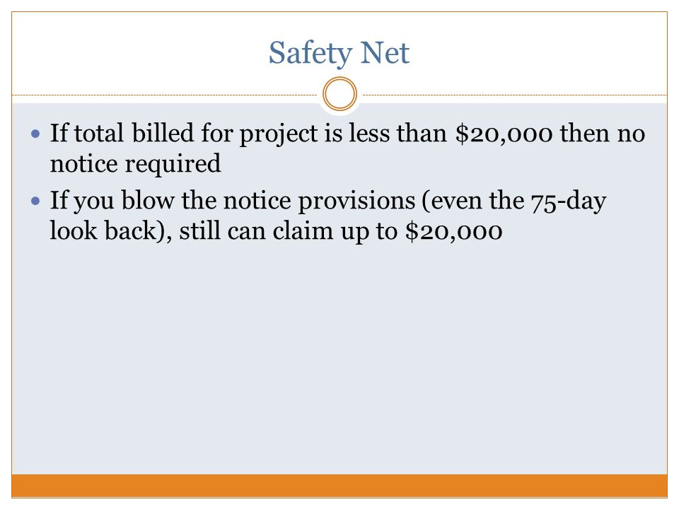 Safety Net If total billed for project is less than $20,000 then no notice required If you blow the notice provisions (even the 75-day look back), still can claim up to $20,000