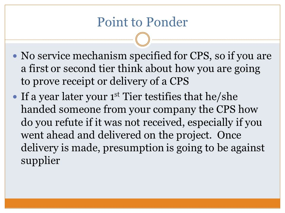 Point to Ponder No service mechanism specified for CPS, so if you are a first or second tier think about how you are going to prove receipt or delivery of a CPS If a year later your 1 st Tier testifies that he/she handed someone from your company the CPS how do you refute if it was not received, especially if you went ahead and delivered on the project.