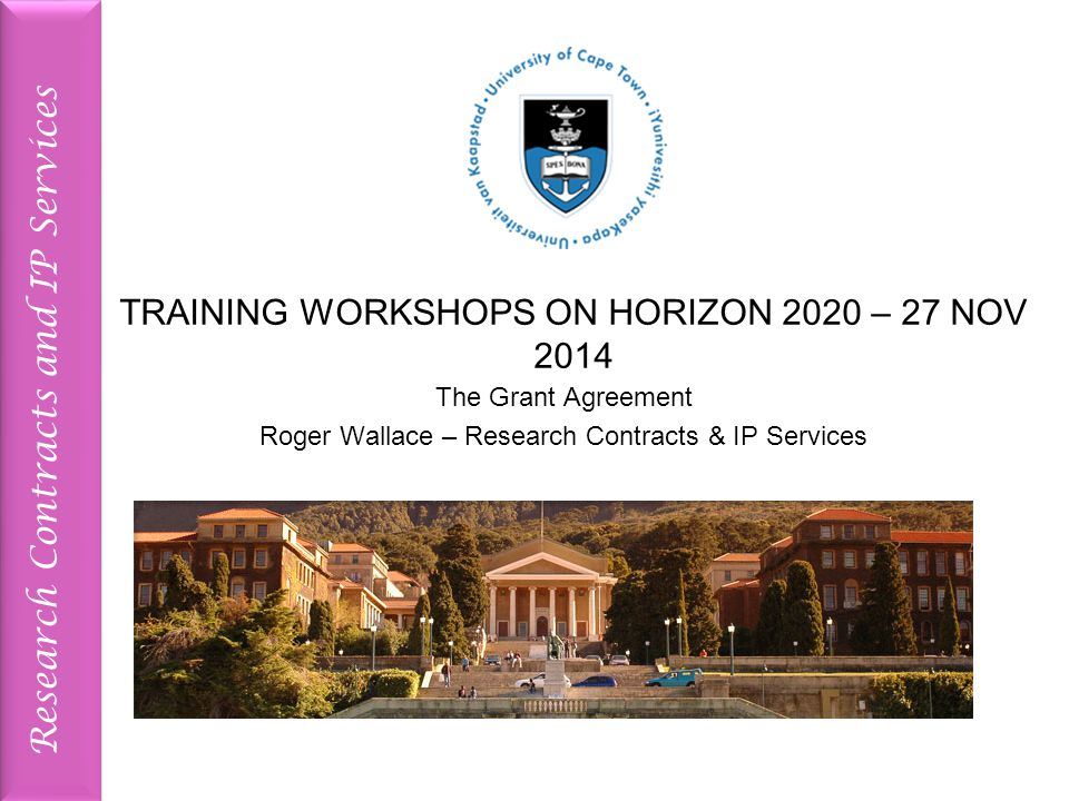 Research Contracts and IP Services TRAINING WORKSHOPS ON HORIZON 2020 – 27 NOV 2014 The Grant Agreement Roger Wallace – Research Contracts & IP Services