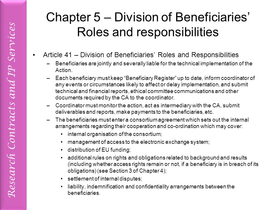 Research Contracts and IP Services Chapter 5 – Division of Beneficiaries' Roles and responsibilities Article 41 – Division of Beneficiaries' Roles and Responsibilities –Beneficiaries are jointly and severally liable for the technical implementation of the Action.