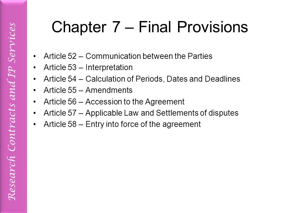 Research Contracts and IP Services Chapter 7 – Final Provisions Article 52 – Communication between the Parties Article 53 – Interpretation Article 54 – Calculation of Periods, Dates and Deadlines Article 55 – Amendments Article 56 – Accession to the Agreement Article 57 – Applicable Law and Settlements of disputes Article 58 – Entry into force of the agreement